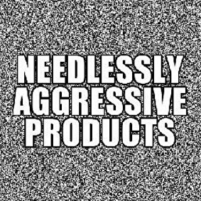Needlessly Aggressive Products